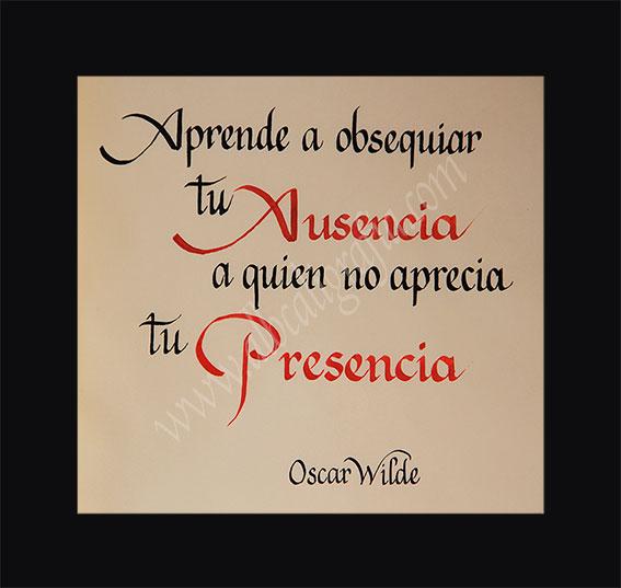 Texto en caligafía: Aprende a regalar tu ausencia a quien no aprecia tu presencia. Oscar Wilde